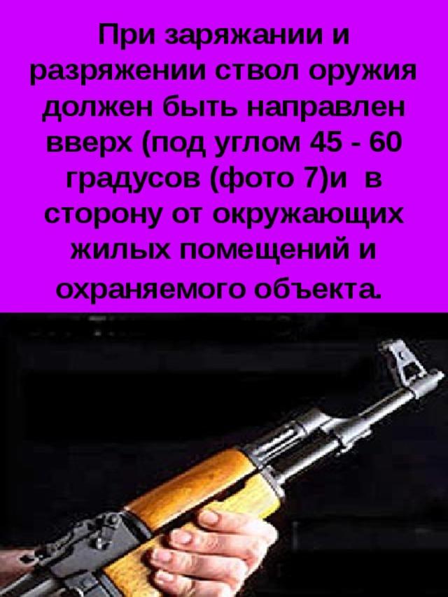 При заряжании и разряжении ствол оружия должен быть направлен вверх (под углом 45 - 60 градусов (фото 7)и в  сторону от окружающих жилых помещений и охраняемого объекта.