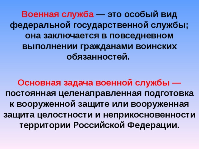Военная служба — это особый вид федеральной государственной службы; она заключается в повседневном выполнении гражданами воинских обязанностей.  Основная задача военной службы — постоянная целенаправленная подготовка к вооруженной защите или вооруженная защита целостности и неприкосновенности территории Российской Федерации.