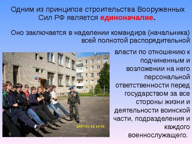 Одним из принципов строительства Вооруженных Сил РФ является  единоначалие . Оно заключается в наделении командира (начальника) всей полнотой распорядительной власти по отношению к подчиненным и возложении на него персональной ответственности перед государством за все стороны жизни и деятельности воинской части, подразделения и каждого военнослужащего.