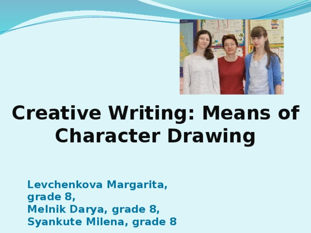 Creative Writing: Means of Character Drawing Levchenkova Margarita, grade 8, Melnik Darya, grade 8, Syankute Milena, grade 8