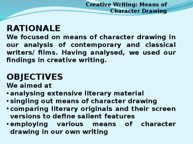 Creative Writing: Means of Character Drawing RATIONALE We focused on means of character drawing in our analysis of contemporary and classical writers/ films. Having analysed, we used our findings in creative writing.  OBJECTIVES We aimed at