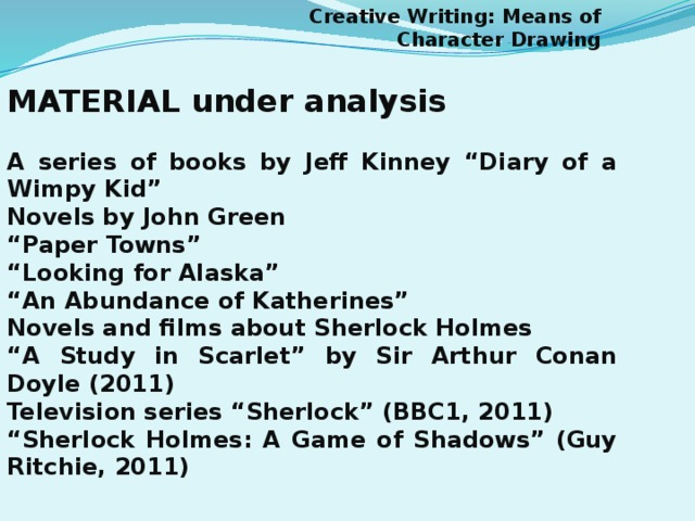 "Creative Writing: Means of Character Drawing MATERIAL under analysis  A series of books by Jeff Kinney ""Diary of a Wimpy Kid"" Novels by John Green "" Paper Towns"" "" Looking for Alaska"" "" An Abundance of Katherines"" Novels and films about Sherlock Holmes "" A Study in Scarlet"" by Sir Arthur Conan Doyle (2011) Television series ""Sherlock"" (BBC1, 2011) "" Sherlock Holmes: A Game of Shadows"" (Guy Ritchie, 2011)"