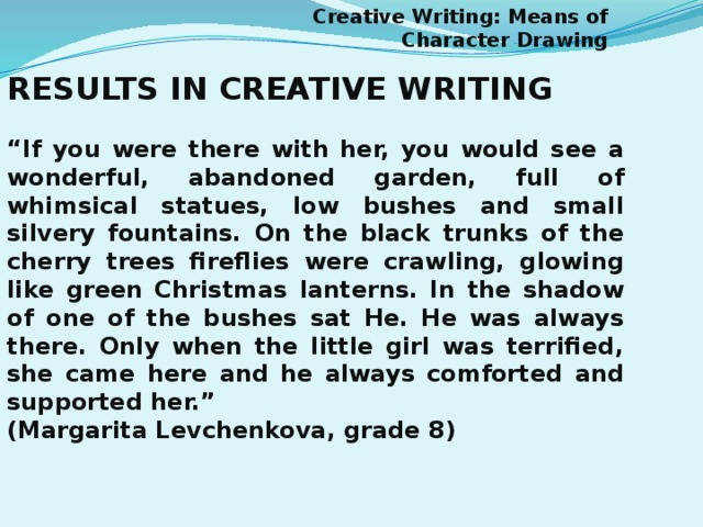 "Creative Writing: Means of Character Drawing RESULTS IN CREATIVE WRITING  "" If you were there with her, you would see a wonderful, abandoned garden, full of whimsical statues, low bushes and small silvery fountains. On the black trunks of the cherry trees fireflies were crawling, glowing like green Christmas lanterns. In the shadow of one of the bushes sat He. He was always there. Only when the little girl was terrified, she came here and he always comforted and supported her."" (Margarita Levchenkova, grade 8)"
