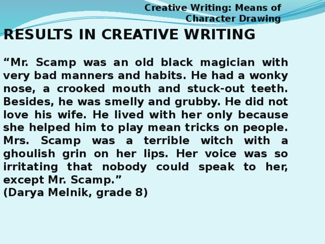 "Creative Writing: Means of Character Drawing RESULTS IN CREATIVE WRITING  "" Mr. Scamp was an old black magician with very bad manners and habits. He had a wonky nose, a crooked mouth and stuck-out teeth. Besides, he was smelly and grubby. He did not love his wife. He lived with her only because she helped him to play mean tricks on people. Mrs. Scamp was a terrible witch with a ghoulish grin on her lips. Her voice was so irritating that nobody could speak to her, except Mr. Scamp."" (Darya Melnik, grade 8)"