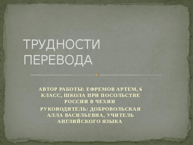 ТРУДНОСТИ ПЕРЕВОДА АВТОР РАБОТЫ: ЕФРЕМОВ АРТЕМ, 6 КЛАСС, ШКОЛА ПРИ ПОСОЛЬСТВЕ РОССИИ В ЧЕХИИ РУКОВОДИТЕЛЬ: ДОБРОВОЛЬСКАЯ АЛЛА ВАСИЛЬЕВНА, УЧИТЕЛЬ АНГЛИЙСКОГО ЯЗЫКА