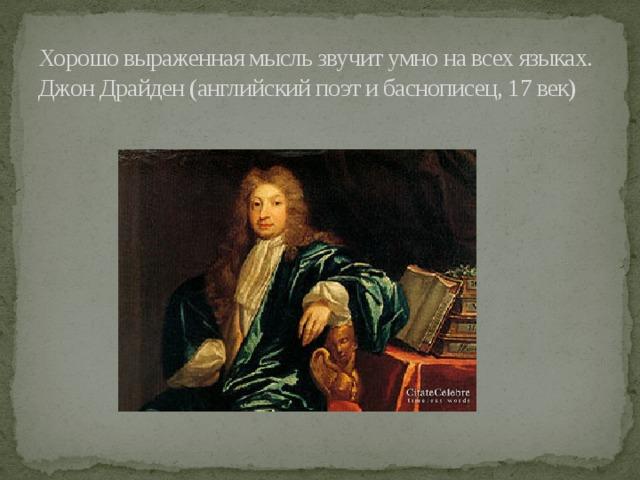 Хорошо выраженная мысль звучит умно на всех языках.  Джон Драйден (английский поэт и баснописец, 17 век)