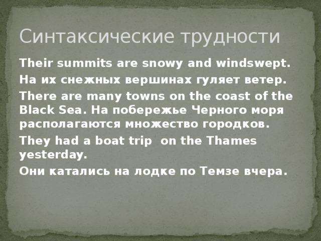 Синтаксические трудности Their summits are snowy and windswept. На их снежных вершинах гуляет ветер. There are many towns on the coast of the Black Sea. На побережье Черного моря располагаются множество городков. They had a boat trip on the Thames yesterday. Они катались на лодке по Темзе вчера.