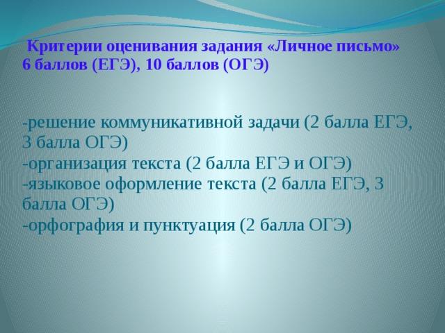 Критерии оценивания задания «Личное письмо»  6 баллов (ЕГЭ), 10 баллов (ОГЭ)    - решение коммуникативной задачи (2 балла ЕГЭ, 3 балла ОГЭ)  -организация текста (2 балла ЕГЭ и ОГЭ)  -языковое оформление текста (2 балла ЕГЭ, 3 балла ОГЭ)  -орфография и пунктуация (2 балла ОГЭ)