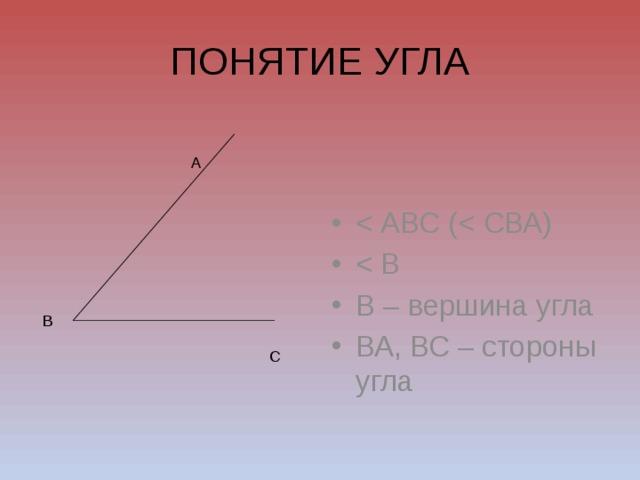 ПОНЯТИЕ УГЛА В – вершина угла ВА, ВС – стороны угла А В С