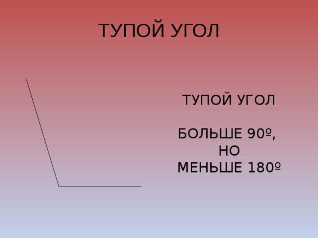 ТУПОЙ УГОЛ ТУПОЙ УГОЛ БОЛЬШЕ 90º, НО МЕНЬШЕ 180º