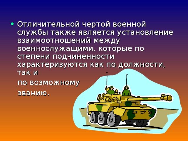 Отличительной чертой военной службы также является установление взаимоотношений между военнослужащими, которые по степени подчиненности характеризуются как по должности, так и