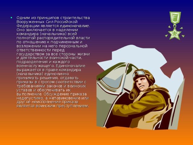 Одним из принципов строительства Вооруженных Сил Российской Федерации является единоначалие. Оно заключается в наделении командира (начальника) всей полнотой распорядительной власти по отношению к подчиненным и возложении на него персональной ответственности перед государством за все стороны жизни и деятельности воинской части, подразделения и каждого военнослужащего. Единоначалие выражается в праве командира (начальника) единолично принимать решения, отдавать приказы в строгом соответствии с требованиями законов и воинских уставов и обеспечивать их выполнение. Обсуждение приказа недопустимо, а неповиновение или другое неисполнение приказа является воинским преступлением.