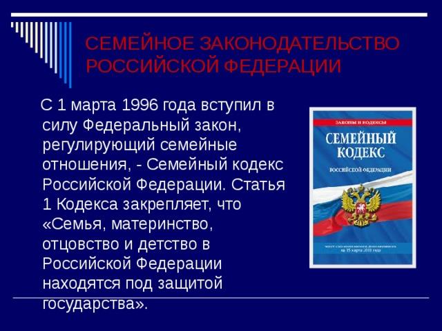 СЕМЕЙНОЕ ЗАКОНОДАТЕЛЬСТВО РОССИЙСКОЙ ФЕДЕРАЦИИ  С 1 марта 1996 года вступил в силу Федеральный закон, регулирующий семейные отношения, - Семейный кодекс Российской Федерации. Статья 1 Кодекса закрепляет, что «Семья, материнство, отцовство и детство в Российской Федерации находятся под защитой государства».