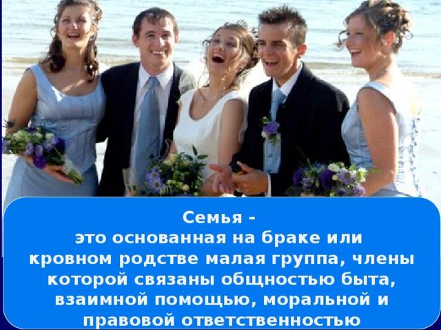 Семья - это основанная на браке или кровном родстве малая группа, члены которой связаны общностью быта, взаимной помощью, моральной и правовой ответственностью