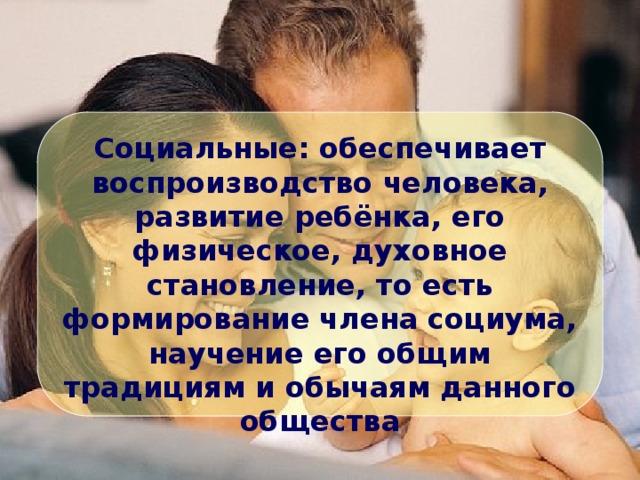 Социальные: обеспечивает воспроизводство человека, развитие ребёнка, его физическое, духовное становление, то есть формирование члена социума, научение его общим традициям и обычаям данного общества