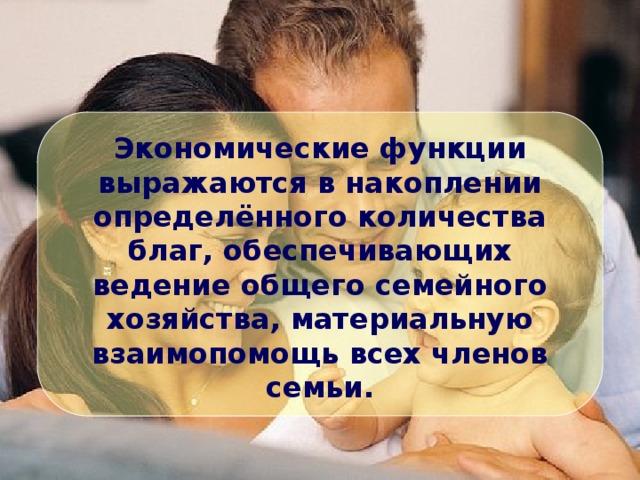 Экономические функции выражаются в накоплении определённого количества благ, обеспечивающих ведение общего семейного хозяйства, материальную взаимопомощь всех членов семьи.
