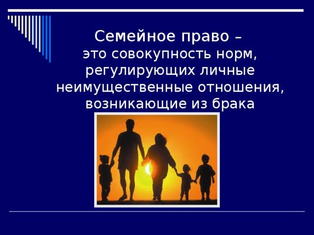 Семейное право – это совокупность норм, регулирующих личные неимущественные отношения, возникающие из брака