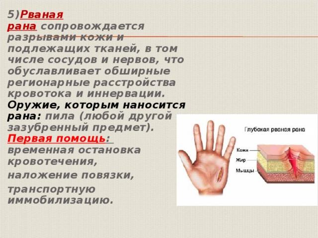 5) Рваная рана сопровождается разрывами кожи и подлежащих тканей, в том числе сосудов и нервов, что обуславливает обширные регионарные расстройства кровотока и иннервации.   Оружие, которым наносится рана: пила (любой другой зазубренный предмет).   Первая помощь :  временная остановка кровотечения, наложение повязки, транспортную иммобилизацию.