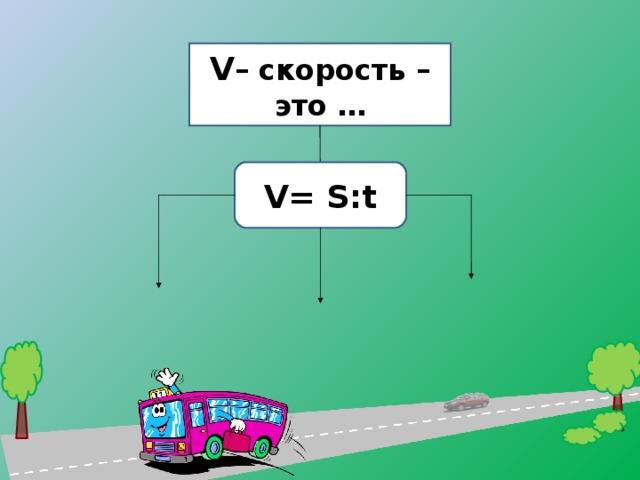 V – скорость – это … V = S:t 11