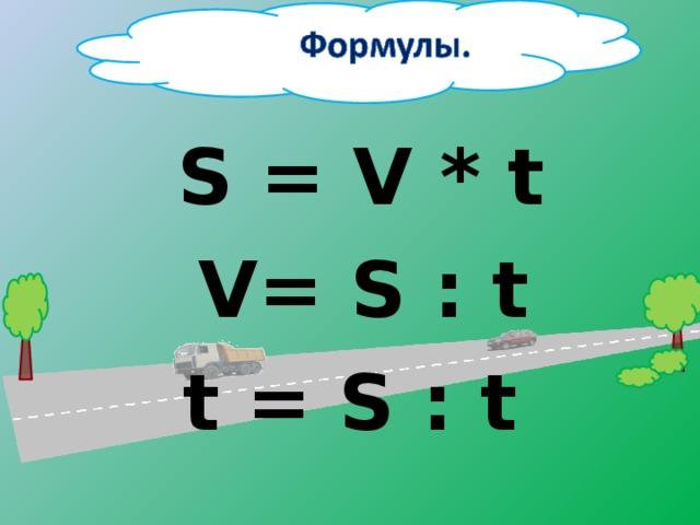 Молодцы!  S = V * t  V= S : t  t = S : t