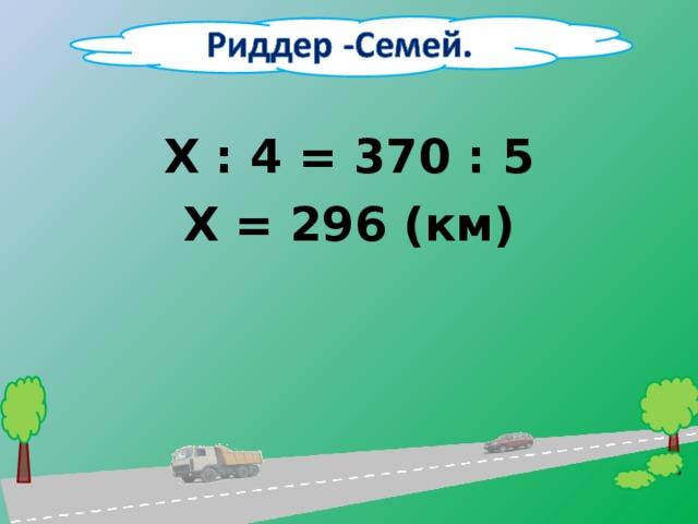 Х : 4 = 370 : 5 Х = 296 (км)