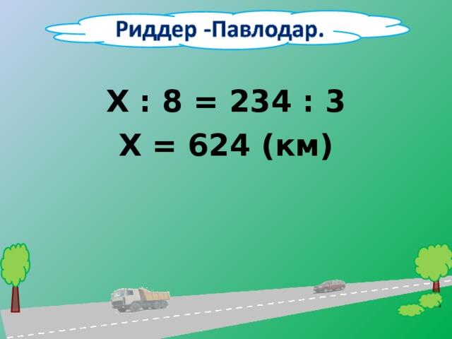 Х : 8 = 234 : 3 Х = 624 (км)