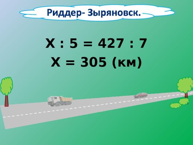 Х : 5 = 427 : 7 Х = 305 (км)
