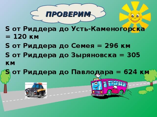 ПРОВЕРИМ    S от Риддера до Усть-Каменогорска = 120 км S от Риддера до Семея = 296 км S от Риддера до Зыряновска = 305 км S от Риддера до Павлодара = 624 км