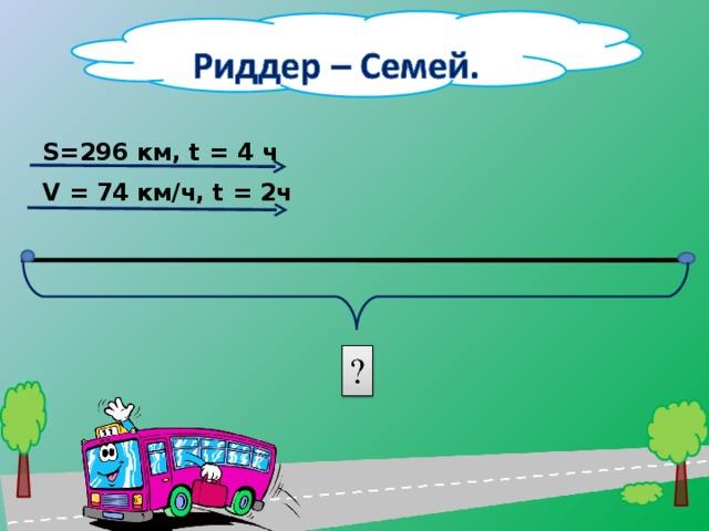 S=296 км, t = 4 ч V = 74 км/ч, t = 2ч