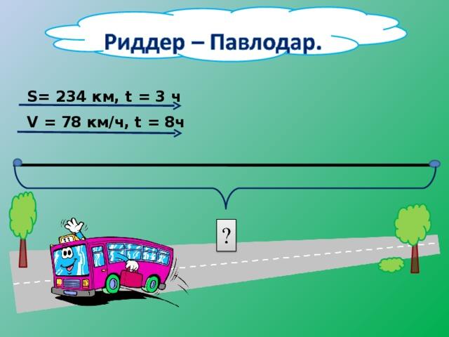S= 234 км, t = 3 ч V = 78 км/ч, t = 8ч