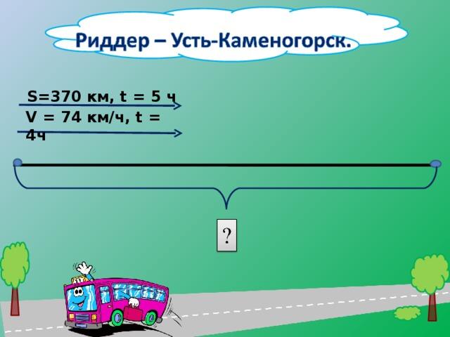 S=370 км, t = 5 ч V = 74 км/ч, t = 4ч