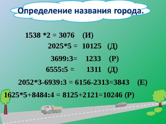 1538 *2 = 3076 (И)  2025*5 = 10125 (Д)  3699 : 3= 1233 (Р)   6555 : 5 = 1311 (Д) 2052*3-6939 : 3 = 6156-2313=3843 (Е) 1625*5+8484 : 4 = 8125+2121=10246 (Р)