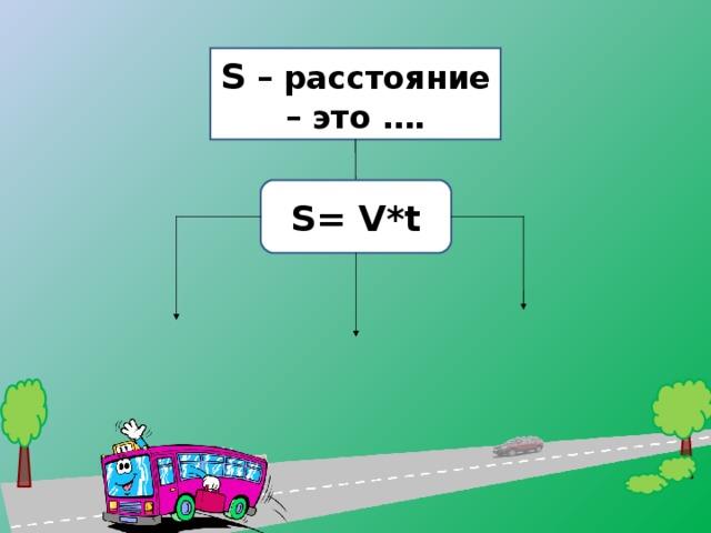 S – расстояние – это …. S = V*t 9