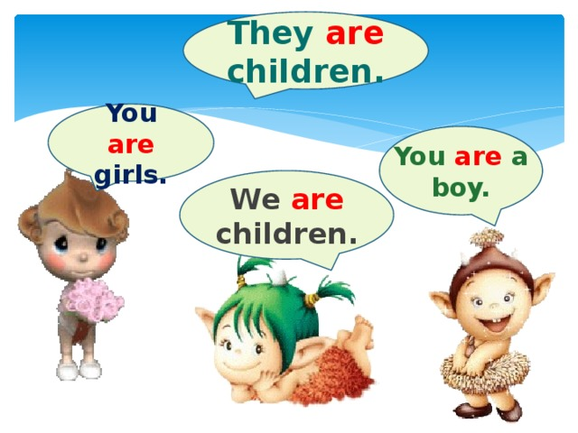 They are children. You are girls. You are a boy. We are children.
