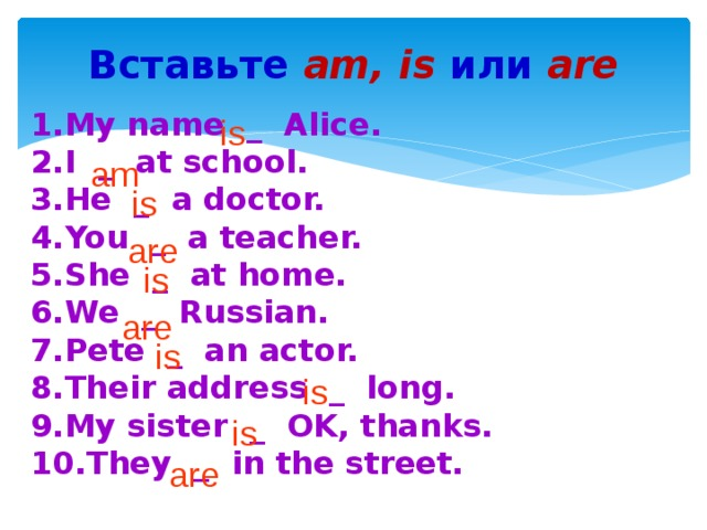 Вставьте am, is или  are My name _ Alice. I _ at school. He _ a doctor. You _ a teacher. She _ at home. We _ Russian.  Pete _ an actor. Their address _ long. My sister _ OK, thanks. They _ in the street. is am is are is are is is is are
