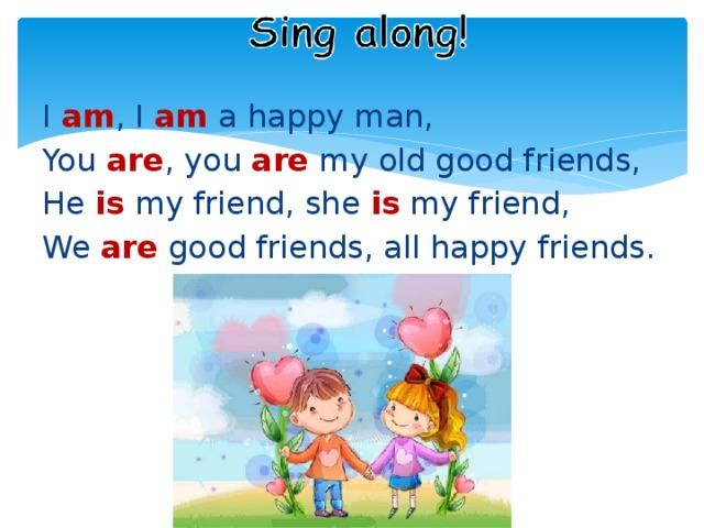 I am , I am a happy man, You are , you are my old good friends, He is my friend, she is my friend, We are good friends, all happy friends.