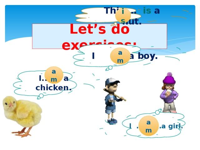 is This … is a hut. Let's do exercises: I ……a boy. am am I.. a chicken. am I ……..…a girl.