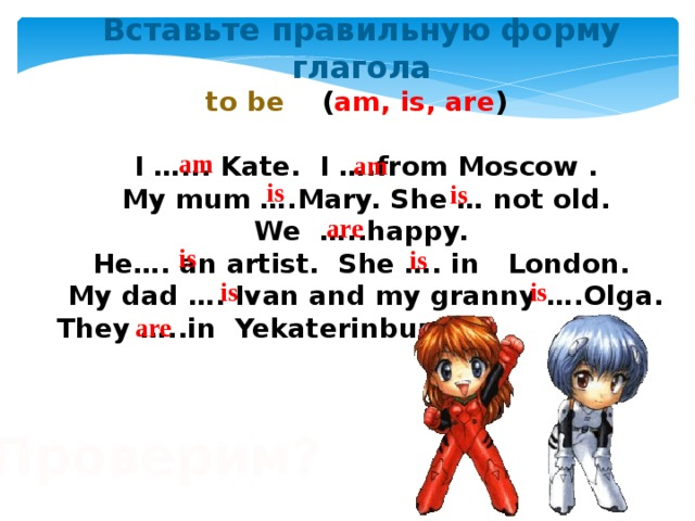 Вставьте правильную форму глагола to be ( am, is, are )   I …... Kate. I ….from Moscow .  My mum ….Mary. She … not old.  We …..happy.  He…. an artist. She …. in London.  My dad …. Ivan and my granny ….Olga.  They …..in Yekaterinburg. am am is is are is is is is are Проверим?