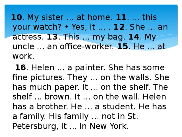 10 . My sister ... at home. 11 . ... this your watch? • Yes, it ... . 12 . She ... an actress. 13 . This ... my bag. 14 . My uncle ... an office-worker. 15 . He ... at work.  16 . Helen ... a painter. She has some fine pictures. They ... on the walls. She has much paper. It ... on the shelf. The shelf ... brown. It ... on the wall. Helen has a brother. He ... a student. He has a family. His family ... not in St. Petersburg, it ... in New York.