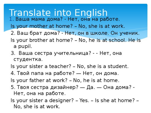 Translate into English 1 . Ваша мама дома? - Нет, она на работе.  Is your mother at home? – No, she is at work.  2. Ваш брат дома? - Нет, он в школе. Он ученик.  Is your brother at home? – No, he is at school. He is a pupil.  3. Ваша сестра учительница? - - Нет, она студентка.  Is your sister a teacher? – No, she is a student.  4. Твой папа на работе? — Нет, он дома.  Is your father at work? – No, he is at home.  5. Твоя сестра дизайнер? — Да. — Она дома? - Нет, она на работе.  Is your sister a designer? – Yes. – Is she at home? – No, she is at work.