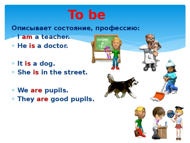 To be Описывает состояние, профессию: I am a teacher. He is a doctor.  It is a dog. She is in the street.