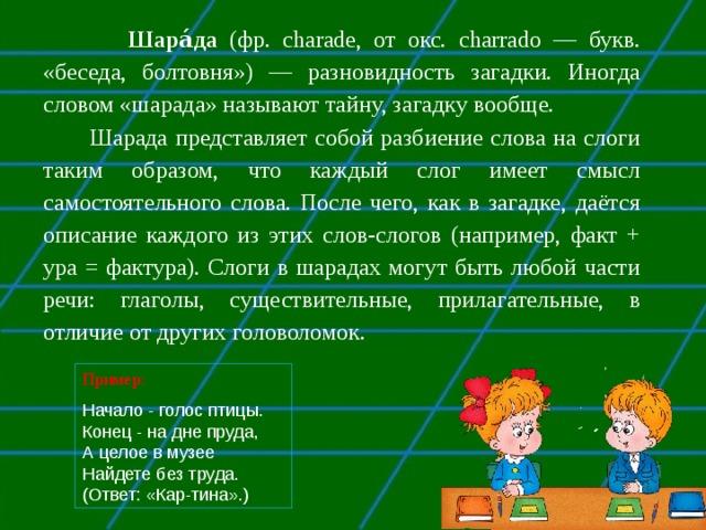 Шара́да (фр. charade, от окс. charrado — букв. «беседа, болтовня») — разновидность загадки. Иногда словом «шарада» называют тайну, загадку вообще.  Шарада представляет собой разбиение слова на слоги таким образом, что каждый слог имеет смысл самостоятельного слова. После чего, как в загадке, даётся описание каждого из этих слов-слогов (например, факт + ура = фактура). Слоги в шарадах могут быть любой части речи: глаголы, существительные, прилагательные, в отличие от других головоломок. Пример: Начало - голос птицы. Конец - на дне пруда, А целое в музее Найдете без труда. (Ответ: «Кар-тина».)
