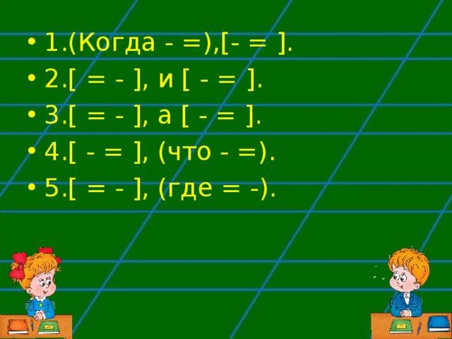 1.(Когда - =),[- = ]. 2.[ = - ], и [ - = ]. 3.[ = - ], а [ - = ]. 4.[ - = ], (что - =). 5.[ = - ], (где = -).