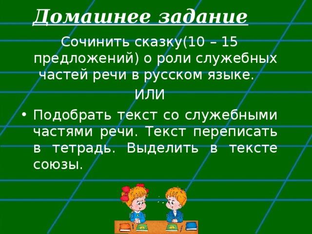Домашнее задание Сочинить сказку(10 – 15 предложений) о роли служебных частей речи в русском языке. ИЛИ