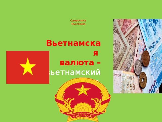 Символика  Вьетнама   Вьетнамская валюта – вьетнамский донг