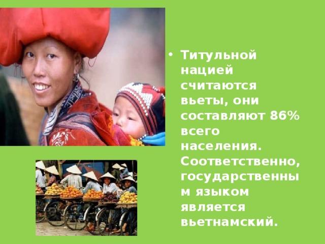 Титульной нацией считаются вьеты, они составляют 86% всего населения. Соответственно, государственным языком является вьетнамский.