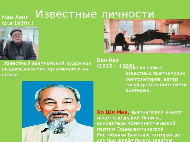 Известные личности Май Лонг (р.в 1930г.)   Ван Као (1923 - 1995)  Известный вьетнамский художник, выдающийся мастер живописи на шелке Один из самых известных вьетнамских композиторов, автор Государственного гимна Вьетнама. Хо Ши Мин , вьетнамский аналог нашего дедушки Ленина, основатель Коммунистической партии Социалистической Республики Вьетнам, которая до сих пор живёт по его заветам.