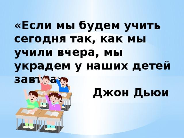 «Если мы будем учить сегодня так, как мы учили вчера, мы украдем у наших детей завтра»  Джон Дьюи