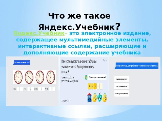 Что же такое Яндекс.Учебник ?    Яндекс.Учебник – это электронное издание, содержащее мультимедийные элементы, интерактивные ссылки, расширяющие и дополняющие содержание учебника