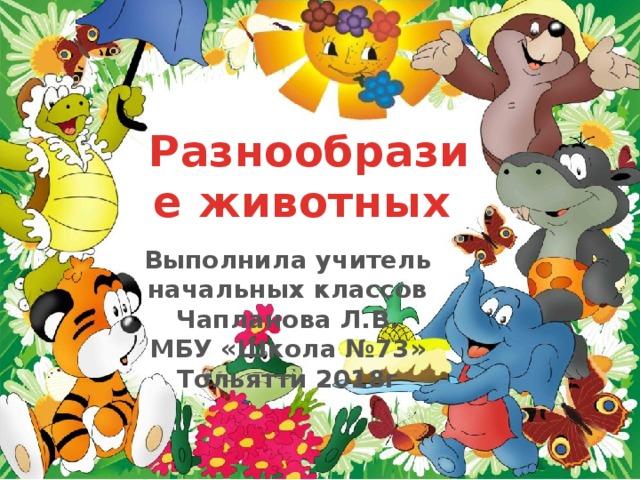 Разнообразие животных Выполнила учитель начальных классов Чапланова Л.В. МБУ «Школа №73» Тольятти 2018г